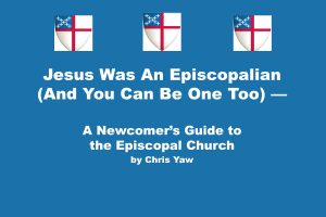 "New Faith Forums This Fall!  A Book Study of ""Jesus Was An Episcopalian (And You Can Be One Too) — A Newcomer's Guide to the Episcopal Church by Chris Yaw"